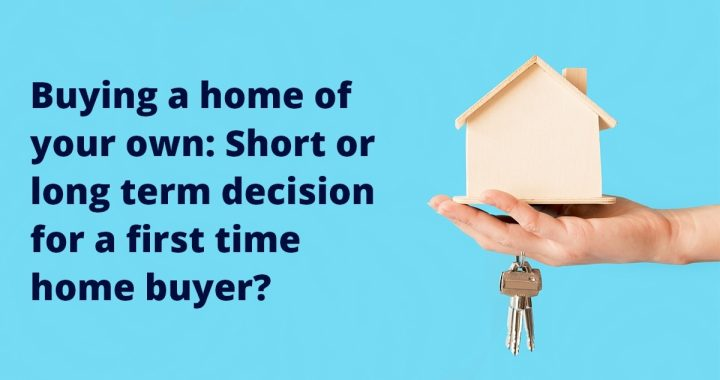 Buying a home of your own: Short or long term decision for a first time home buyer?